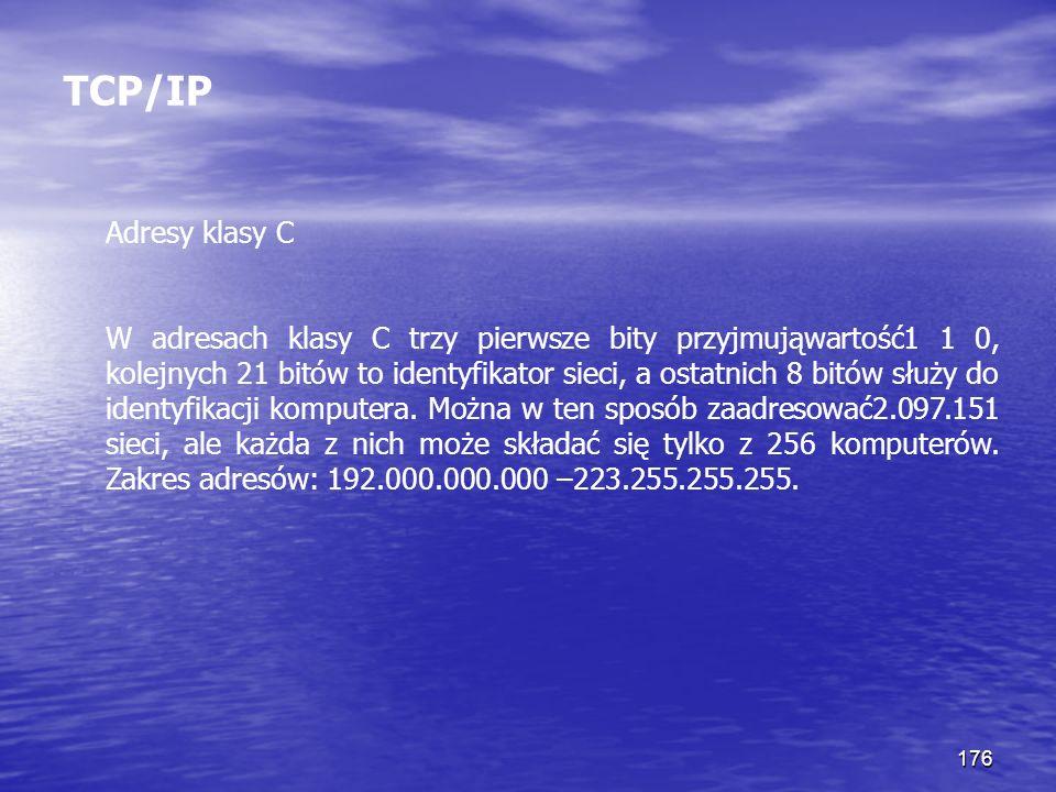 176 TCP/IP Adresy klasy C W adresach klasy C trzy pierwsze bity przyjmująwartość1 1 0, kolejnych 21 bitów to identyfikator sieci, a ostatnich 8 bitów