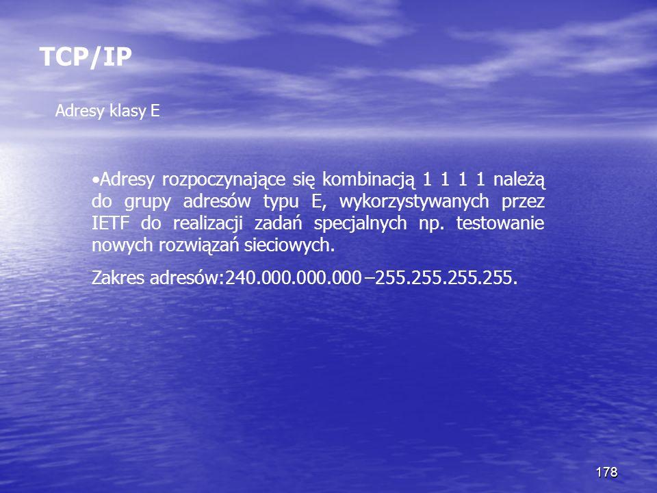 178 TCP/IP Adresy klasy E Adresy rozpoczynające się kombinacją 1 1 1 1 należą do grupy adresów typu E, wykorzystywanych przez IETF do realizacji zadań