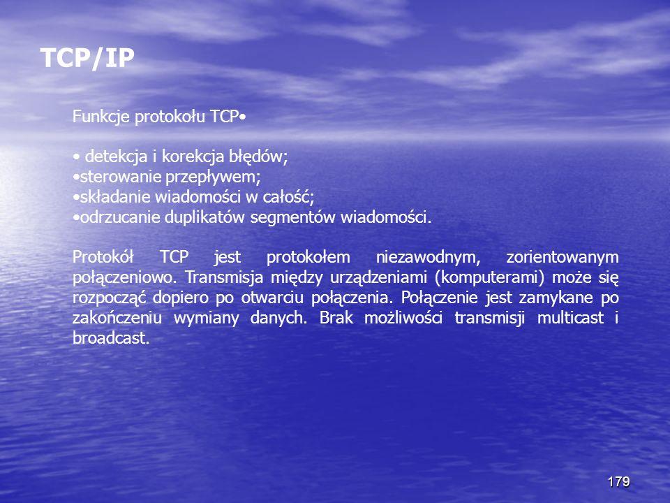 179 TCP/IP Funkcje protokołu TCP detekcja i korekcja błędów; sterowanie przepływem; składanie wiadomości w całość; odrzucanie duplikatów segmentów wia