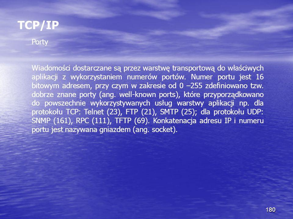 180 TCP/IP Porty Wiadomości dostarczane są przez warstwę transportową do właściwych aplikacji z wykorzystaniem numerów portów. Numer portu jest 16 bit
