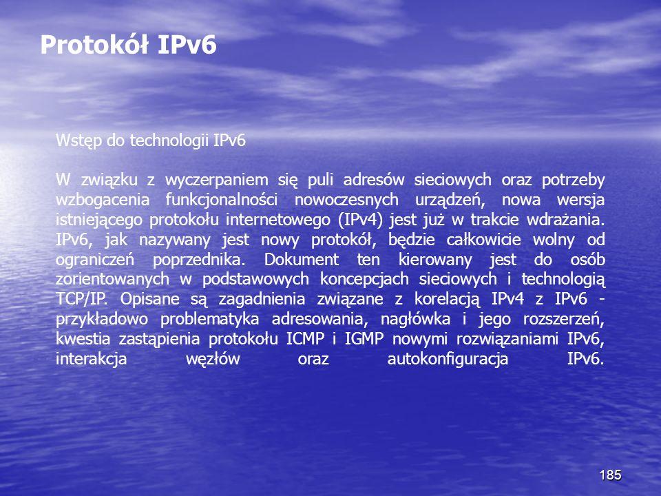 185 Protokół IPv6 Wstęp do technologii IPv6 W związku z wyczerpaniem się puli adresów sieciowych oraz potrzeby wzbogacenia funkcjonalności nowoczesnyc