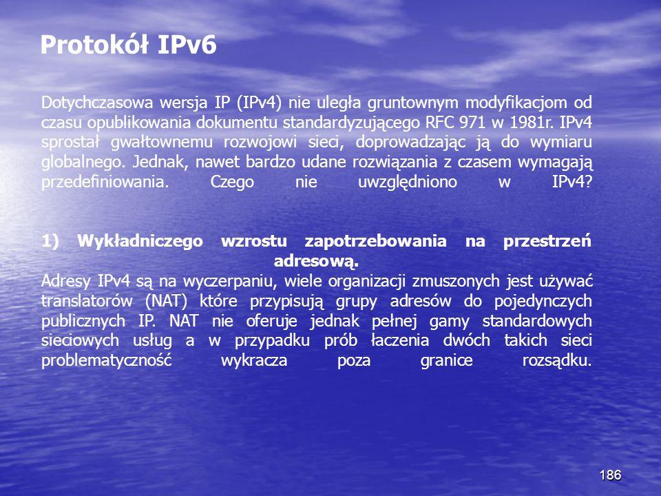 186 Protokół IPv6 Dotychczasowa wersja IP (IPv4) nie uległa gruntownym modyfikacjom od czasu opublikowania dokumentu standardyzującego RFC 971 w 1981r