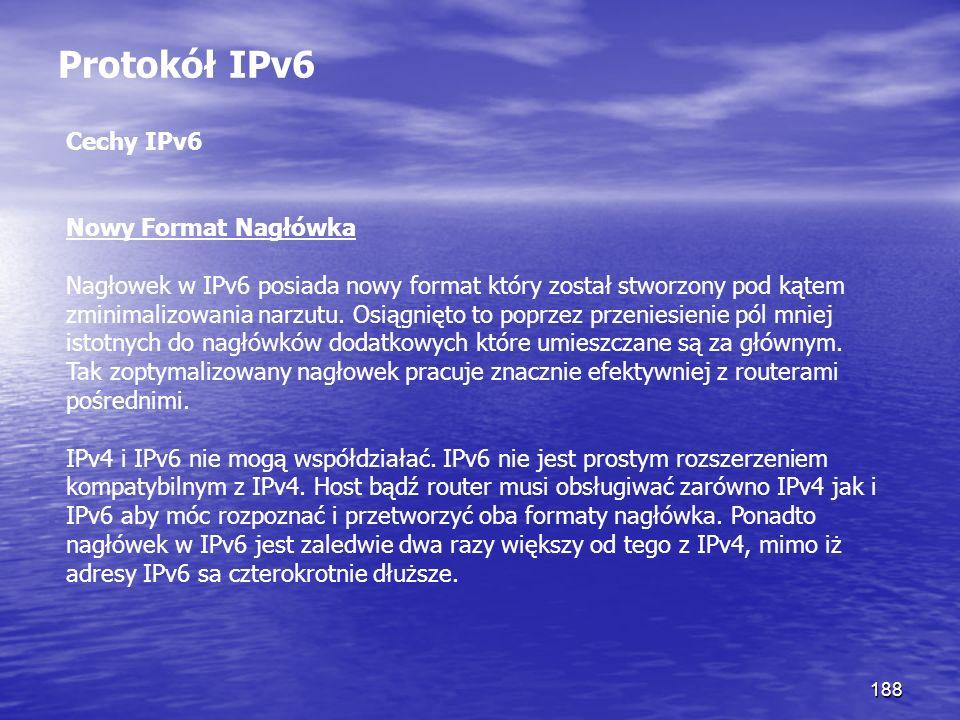 188 Protokół IPv6 Cechy IPv6 Nowy Format Nagłówka Nagłowek w IPv6 posiada nowy format który został stworzony pod kątem zminimalizowania narzutu. Osiąg