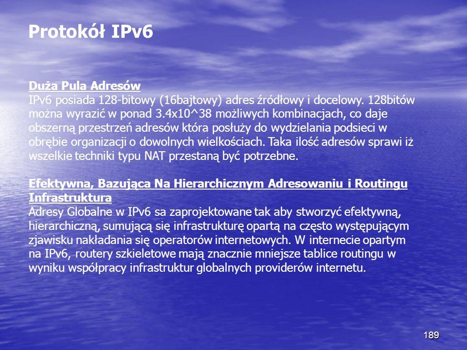 189 Protokół IPv6 Duża Pula Adresów IPv6 posiada 128-bitowy (16bajtowy) adres źródłowy i docelowy. 128bitów można wyrazić w ponad 3.4x10^38 możliwych