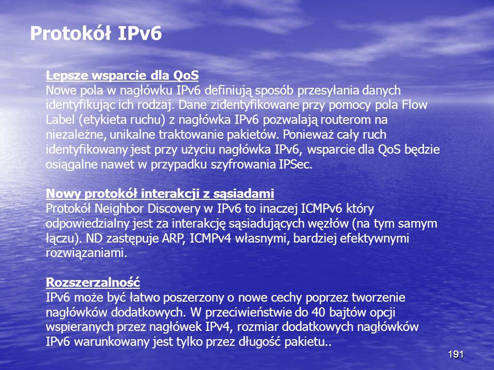 191 Protokół IPv6 Lepsze wsparcie dla QoS Nowe pola w nagłówku IPv6 definiują sposób przesyłania danych identyfikując ich rodzaj. Dane zidentyfikowane