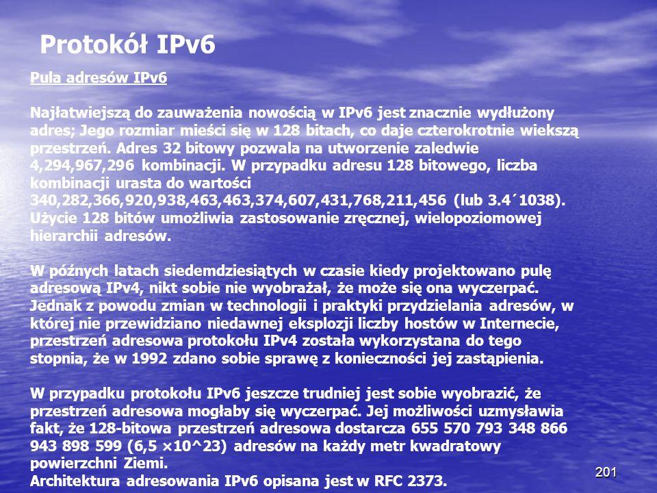 201 Protokół IPv6 Pula adresów IPv6 Najłatwiejszą do zauważenia nowością w IPv6 jest znacznie wydłużony adres; Jego rozmiar mieści się w 128 bitach, c