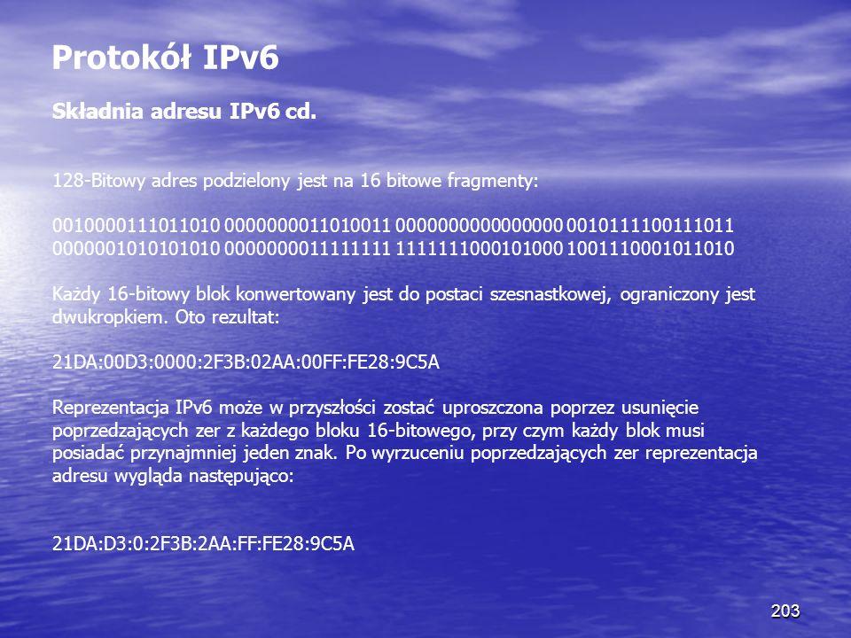 203 Protokół IPv6 Składnia adresu IPv6 cd. 128-Bitowy adres podzielony jest na 16 bitowe fragmenty: 0010000111011010 0000000011010011 0000000000000000