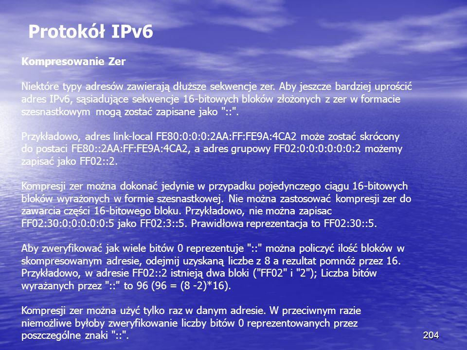 204 Protokół IPv6 Kompresowanie Zer Niektóre typy adresów zawierają dłuższe sekwencje zer. Aby jeszcze bardziej uprościć adres IPv6, sąsiadujące sekwe