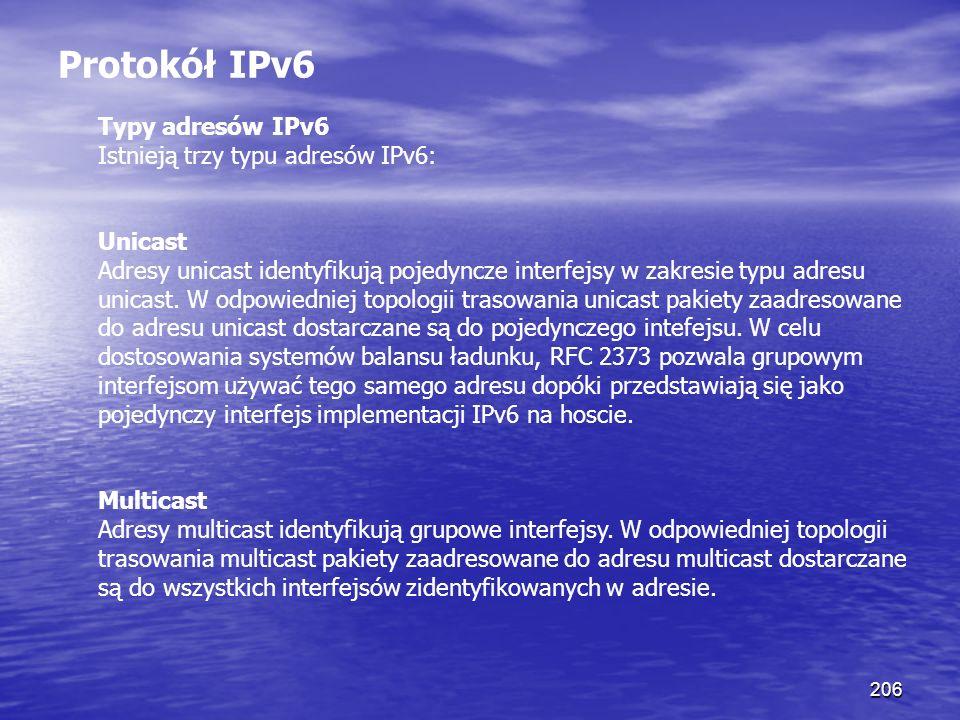 206 Protokół IPv6 Typy adresów IPv6 Istnieją trzy typu adresów IPv6: Unicast Adresy unicast identyfikują pojedyncze interfejsy w zakresie typu adresu