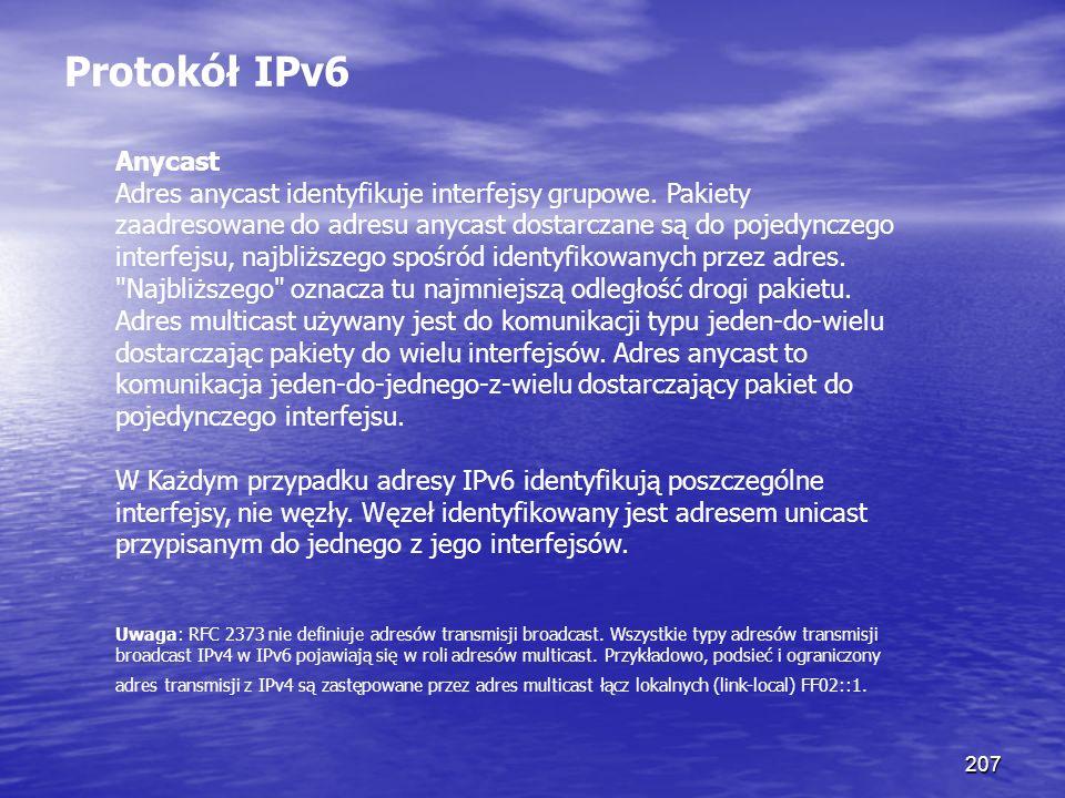 207 Protokół IPv6 Anycast Adres anycast identyfikuje interfejsy grupowe. Pakiety zaadresowane do adresu anycast dostarczane są do pojedynczego interfe