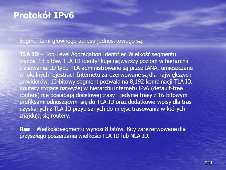 211 Protokół IPv6 Segmentami głównego adresu jednostkowego są: TLA ID – Top-Level Aggregation Identifier. Wielkość segmentu wynosi 13 bitów. TLA ID id