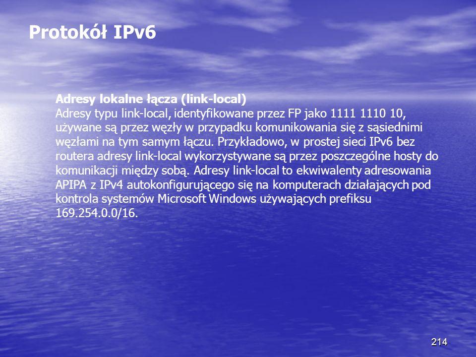 214 Protokół IPv6 Adresy lokalne łącza (link-local) Adresy typu link-local, identyfikowane przez FP jako 1111 1110 10, używane są przez węzły w przypa