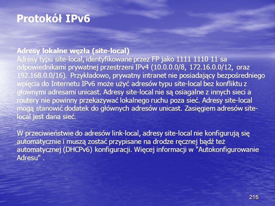 215 Protokół IPv6 Adresy lokalne węzła (site-local) Adresy typu site-local, identyfikowane przez FP jako 1111 1110 11 sa odpowiednikami prywatnej prze