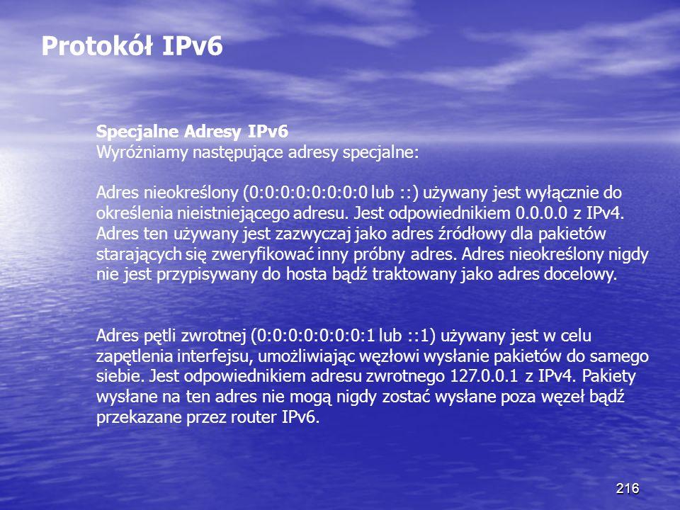 216 Protokół IPv6 Specjalne Adresy IPv6 Wyróżniamy następujące adresy specjalne: Adres nieokreślony (0:0:0:0:0:0:0:0 lub ::) używany jest wyłącznie do