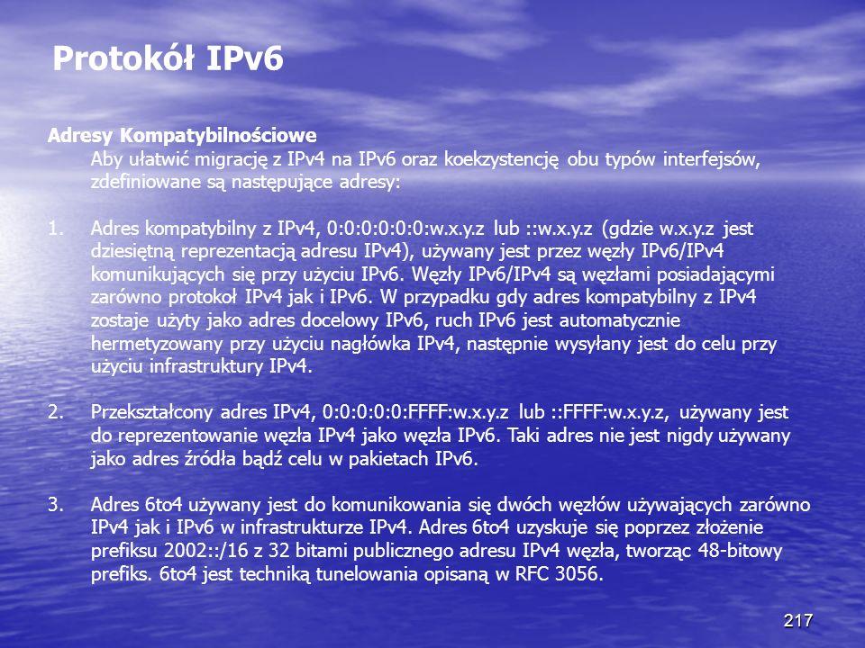 217 Protokół IPv6 Adresy Kompatybilnościowe Aby ułatwić migrację z IPv4 na IPv6 oraz koekzystencję obu typów interfejsów, zdefiniowane są następujące