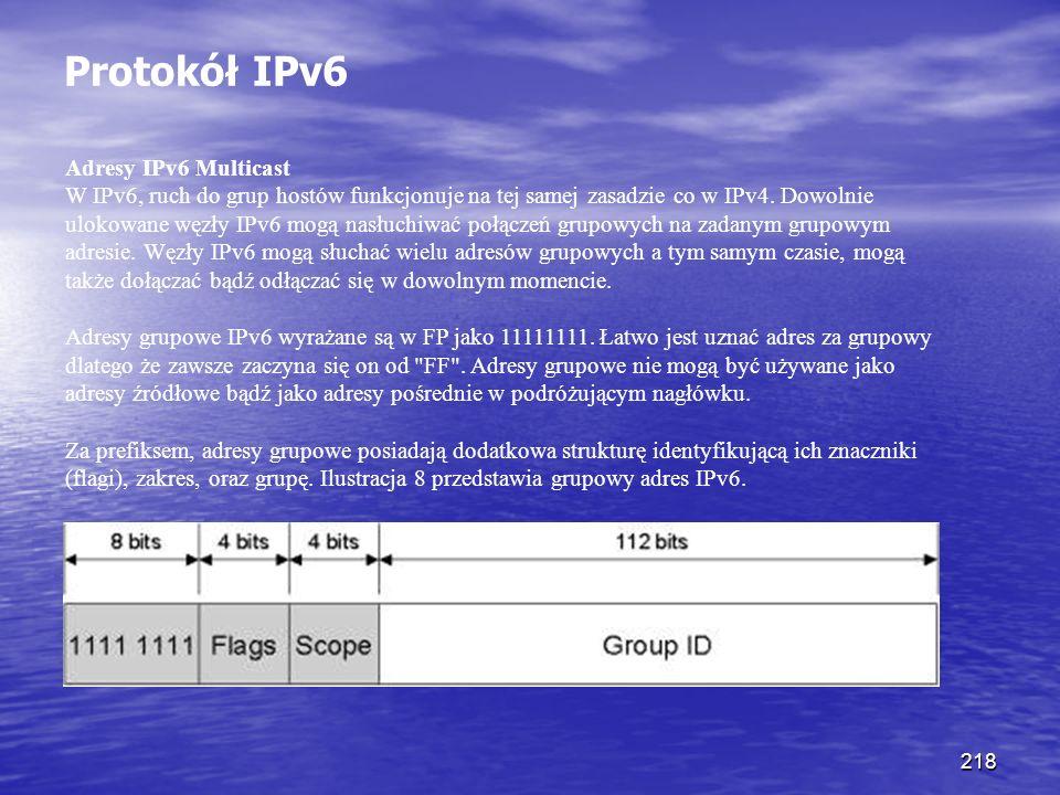 218 Protokół IPv6 Adresy IPv6 Multicast W IPv6, ruch do grup hostów funkcjonuje na tej samej zasadzie co w IPv4. Dowolnie ulokowane węzły IPv6 mogą na