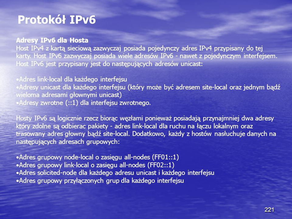 221 Protokół IPv6 Adresy IPv6 dla Hosta Host IPv4 z kartą sieciową zazwyczaj posiada pojedynczy adres IPv4 przypisany do tej karty. Host IPv6 zazwycza