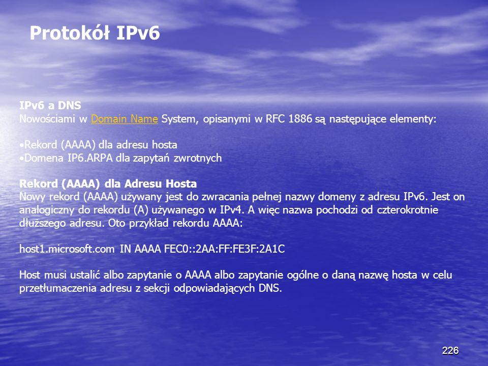 226 Protokół IPv6 IPv6 a DNS Nowościami w Domain Name System, opisanymi w RFC 1886 są następujące elementy:Domain Name Rekord (AAAA) dla adresu hosta