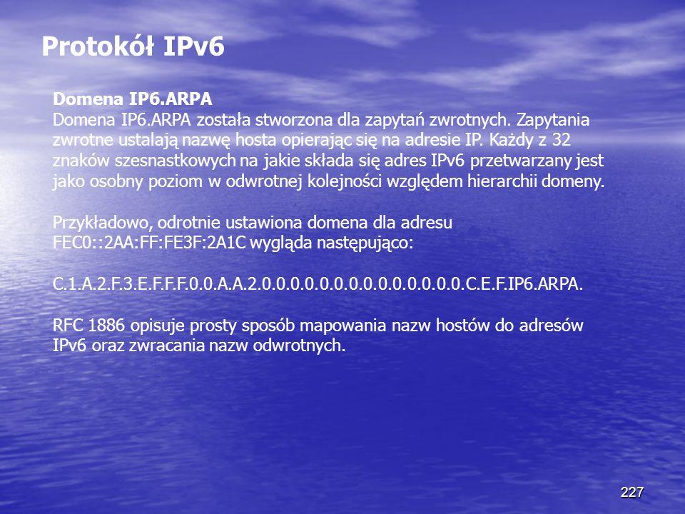 227 Protokół IPv6 Domena IP6.ARPA Domena IP6.ARPA została stworzona dla zapytań zwrotnych. Zapytania zwrotne ustalają nazwę hosta opierając się na adr