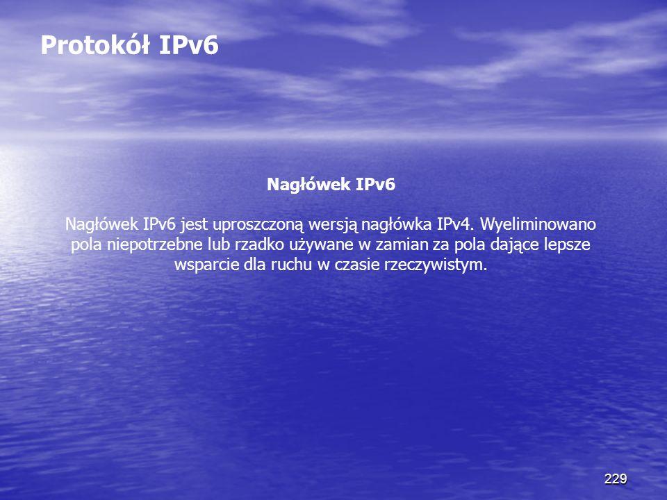 229 Protokół IPv6 Nagłówek IPv6 Nagłówek IPv6 jest uproszczoną wersją nagłówka IPv4. Wyeliminowano pola niepotrzebne lub rzadko używane w zamian za po