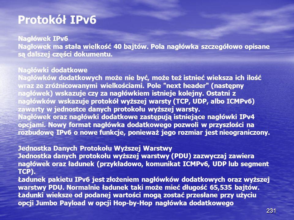 231 Protokół IPv6 Nagłówek IPv6 Nagłowek ma stała wielkość 40 bajtów. Pola nagłówka szczegółowo opisane są dalszej części dokumentu. Nagłówki dodatkow