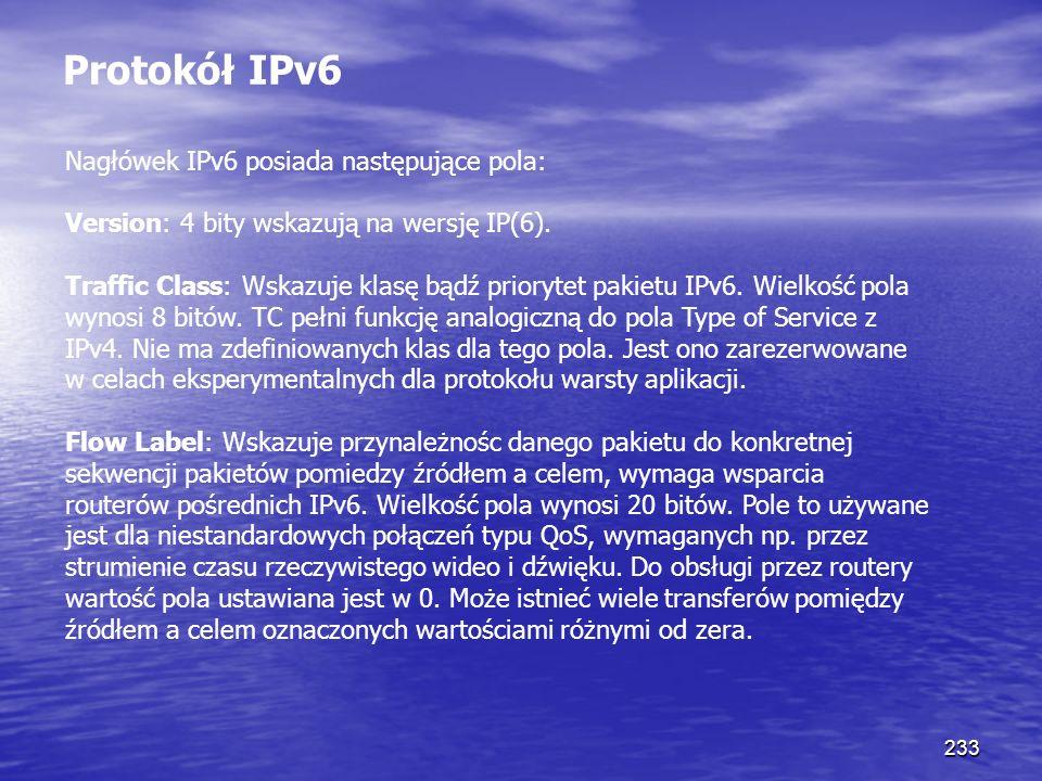 233 Protokół IPv6 Nagłówek IPv6 posiada następujące pola: Version: 4 bity wskazują na wersję IP(6). Traffic Class: Wskazuje klasę bądź priorytet pakie