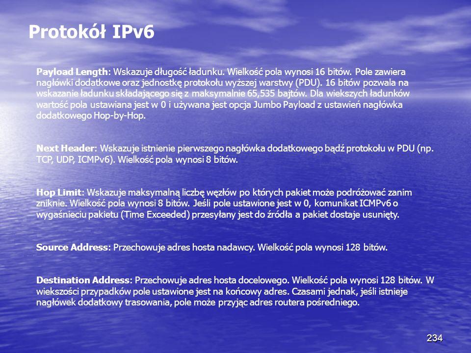 234 Protokół IPv6 Payload Length: Wskazuje długość ładunku. Wielkość pola wynosi 16 bitów. Pole zawiera nagłówki dodatkowe oraz jednostkę protokołu wy