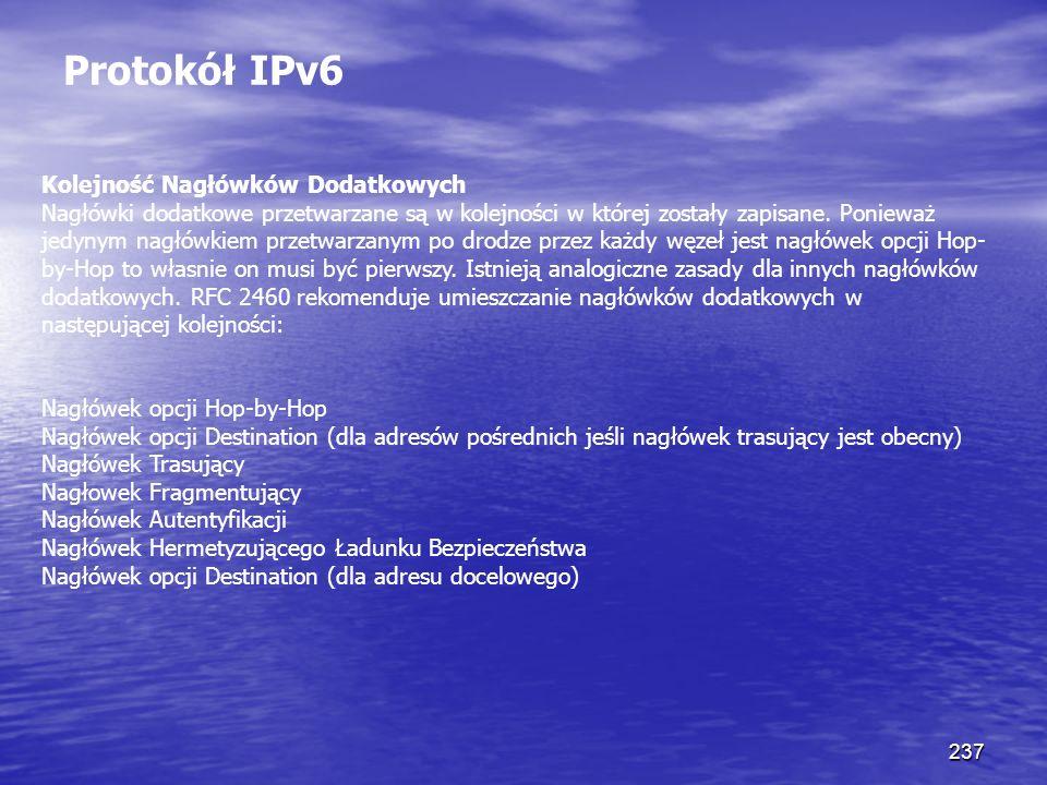 237 Protokół IPv6 Kolejność Nagłówków Dodatkowych Nagłówki dodatkowe przetwarzane są w kolejności w której zostały zapisane. Ponieważ jedynym nagłówki