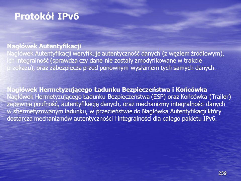 239 Protokół IPv6 Nagłówek Autentyfikacji Nagłówek Autentyfikacji weryfikuje autentyczność danych (z węzłem źródłowym), ich integralność (sprawdza czy