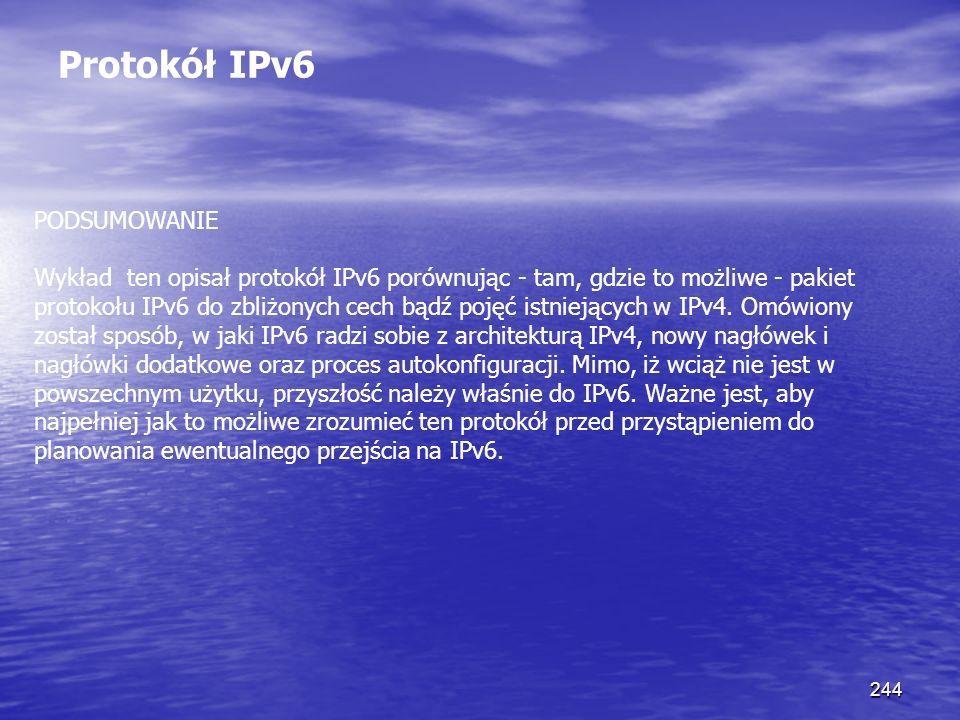 244 Protokół IPv6 PODSUMOWANIE Wykład ten opisał protokół IPv6 porównując - tam, gdzie to możliwe - pakiet protokołu IPv6 do zbliżonych cech bądź poję