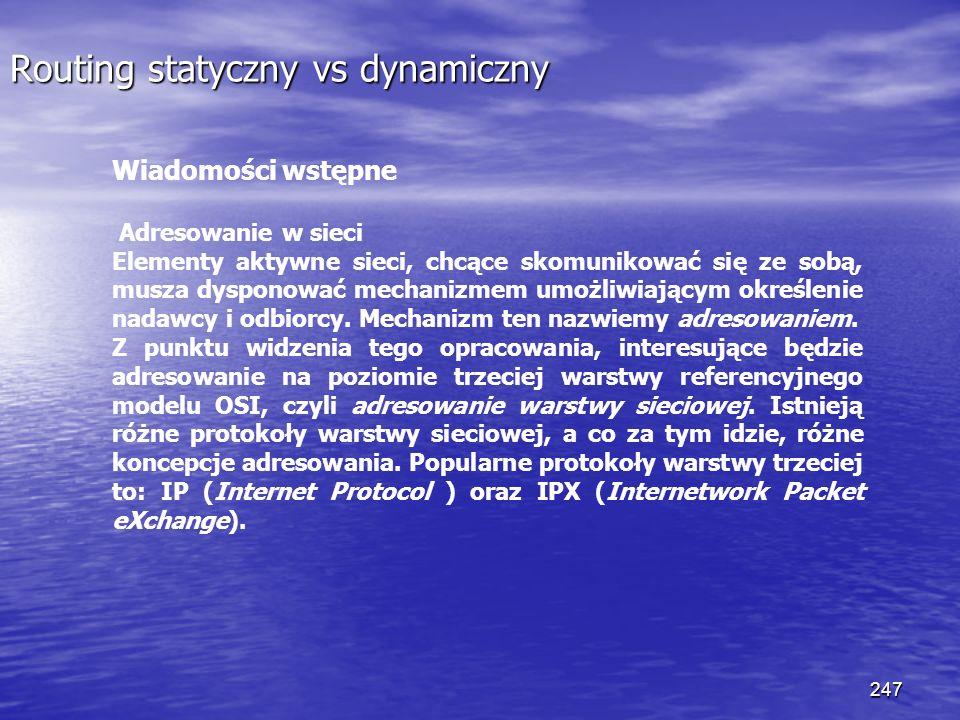 247 Routing statyczny vs dynamiczny Wiadomości wstępne Adresowanie w sieci Elementy aktywne sieci, chcące skomunikować się ze sobą, musza dysponować m