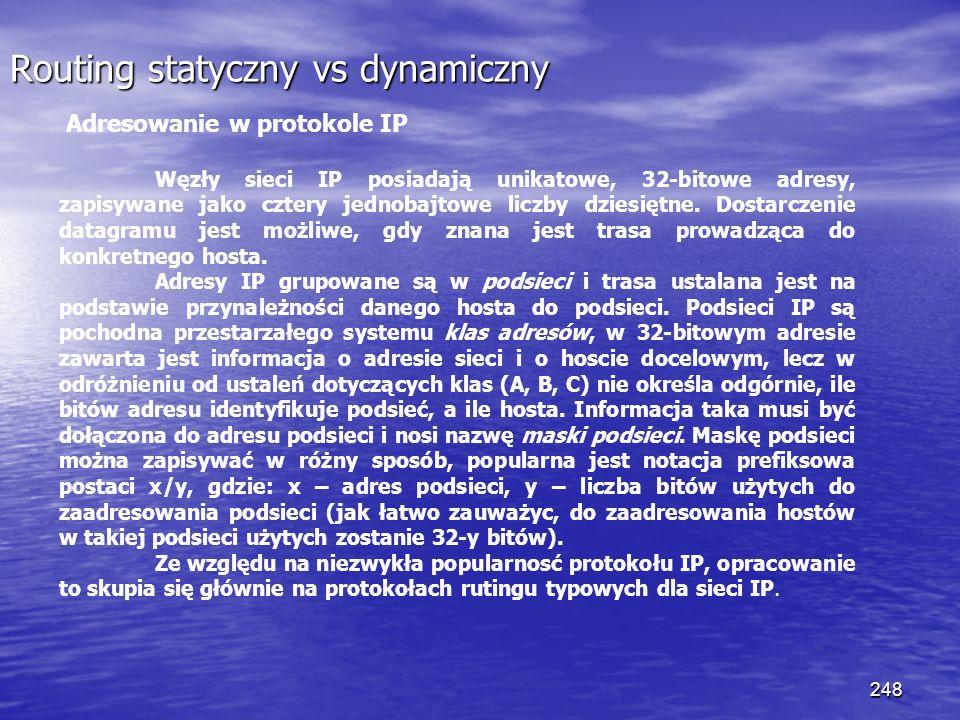 248 Routing statyczny vs dynamiczny Adresowanie w protokole IP Węzły sieci IP posiadają unikatowe, 32-bitowe adresy, zapisywane jako cztery jednobajto