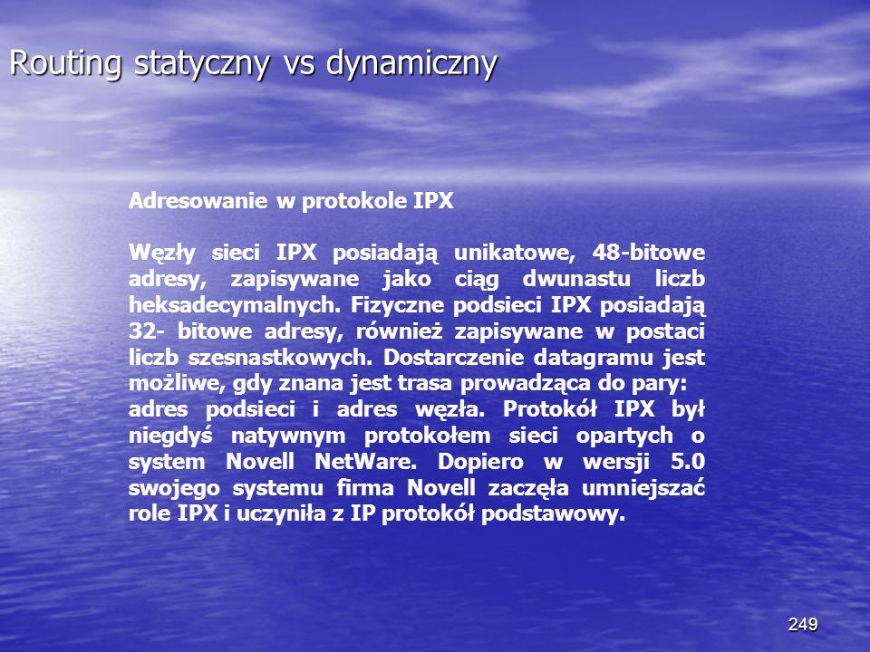 249 Routing statyczny vs dynamiczny Adresowanie w protokole IPX Węzły sieci IPX posiadają unikatowe, 48-bitowe adresy, zapisywane jako ciąg dwunastu l