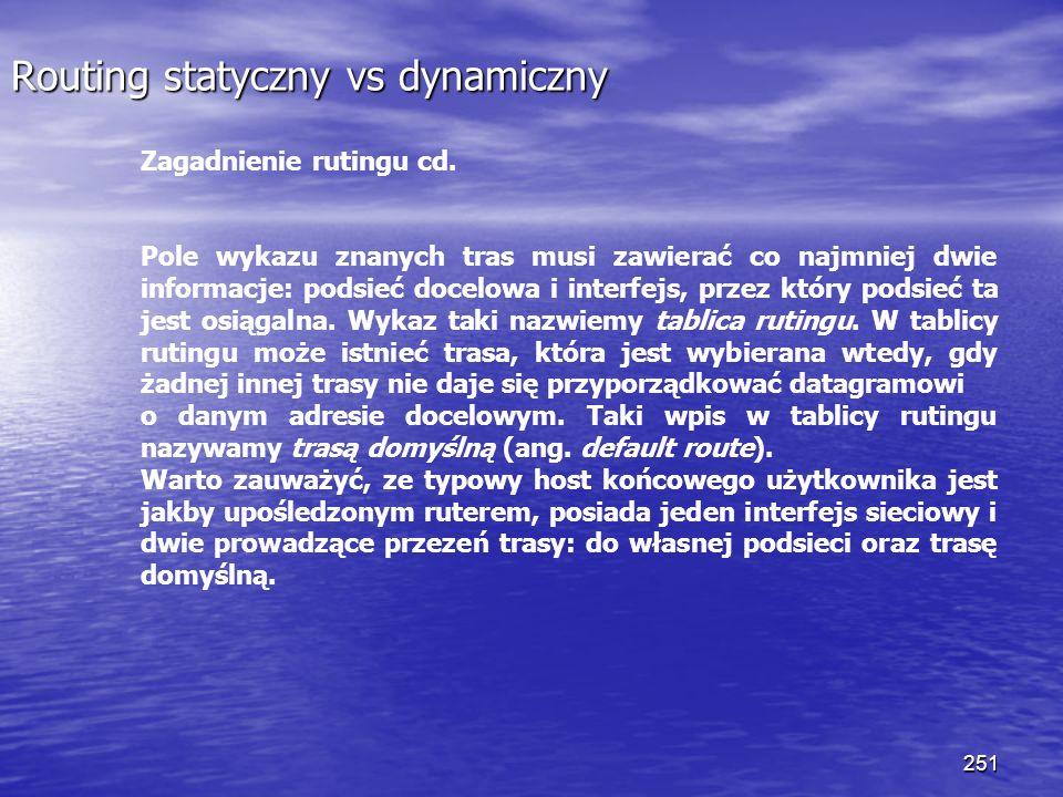 251 Routing statyczny vs dynamiczny Zagadnienie rutingu cd. Pole wykazu znanych tras musi zawierać co najmniej dwie informacje: podsieć docelowa i int