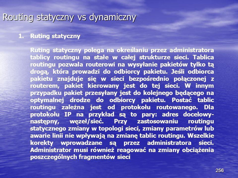 256 Routing statyczny vs dynamiczny 1.Ruting statyczny Ruting statyczny polega na określaniu przez administratora tablicy routingu na stałe w całej st