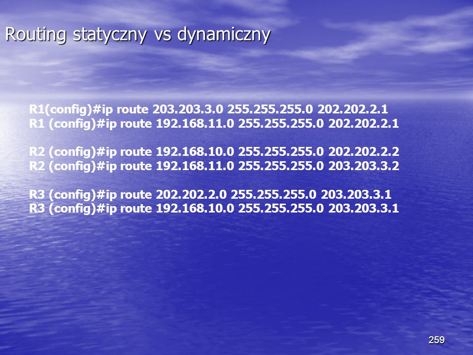 259 Routing statyczny vs dynamiczny R1(config)#ip route 203.203.3.0 255.255.255.0 202.202.2.1 R1 (config)#ip route 192.168.11.0 255.255.255.0 202.202.