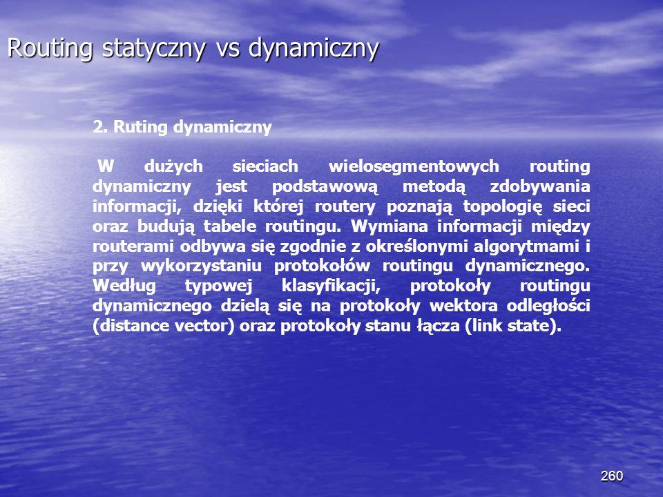 260 Routing statyczny vs dynamiczny 2. Ruting dynamiczny W dużych sieciach wielosegmentowych routing dynamiczny jest podstawową metodą zdobywania info