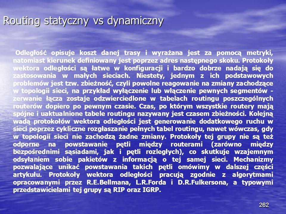 262 Routing statyczny vs dynamiczny Odległość opisuje koszt danej trasy i wyrażana jest za pomocą metryki, natomiast kierunek definiowany jest poprzez