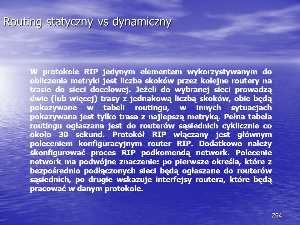 264 Routing statyczny vs dynamiczny W protokole RIP jedynym elementem wykorzystywanym do obliczenia metryki jest liczba skoków przez kolejne routery n