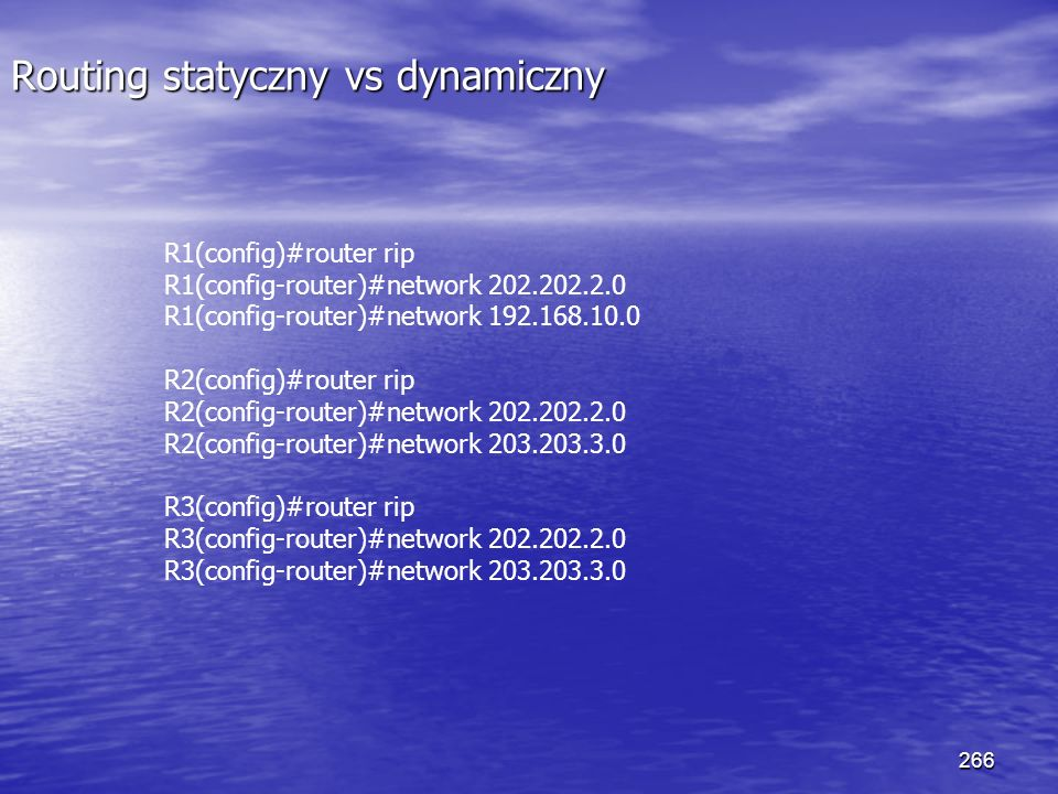 266 Routing statyczny vs dynamiczny R1(config)#router rip R1(config-router)#network 202.202.2.0 R1(config-router)#network 192.168.10.0 R2(config)#rout