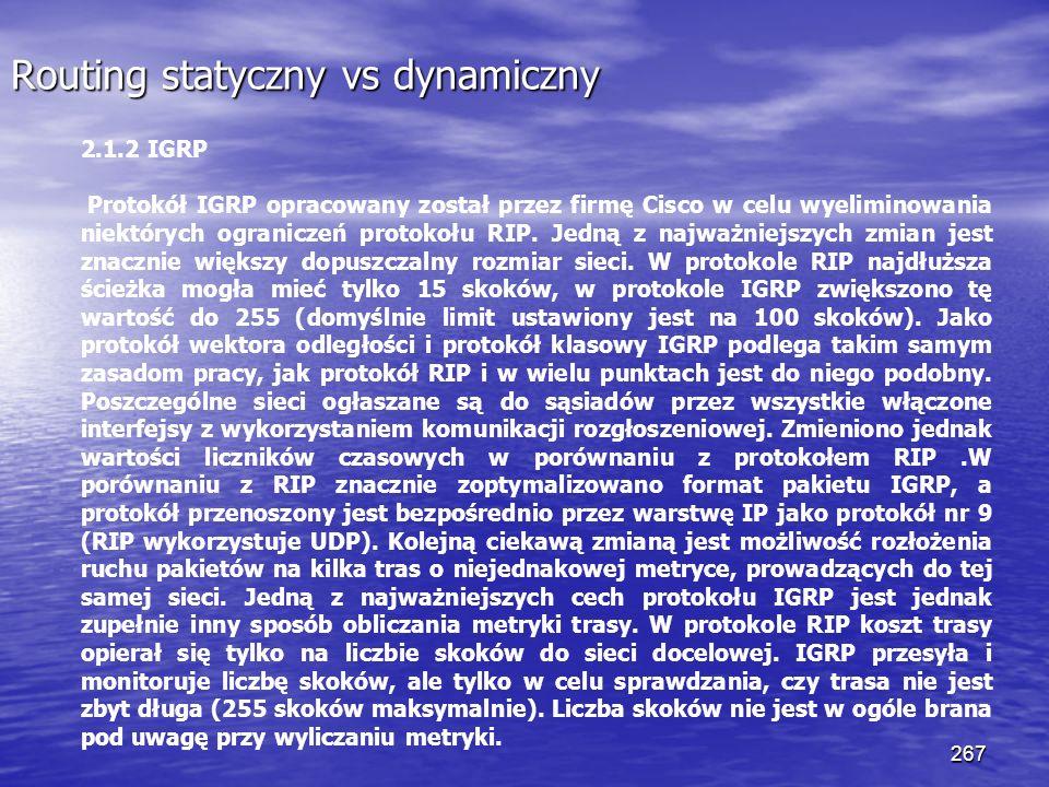 267 Routing statyczny vs dynamiczny 2.1.2 IGRP Protokół IGRP opracowany został przez firmę Cisco w celu wyeliminowania niektórych ograniczeń protokołu