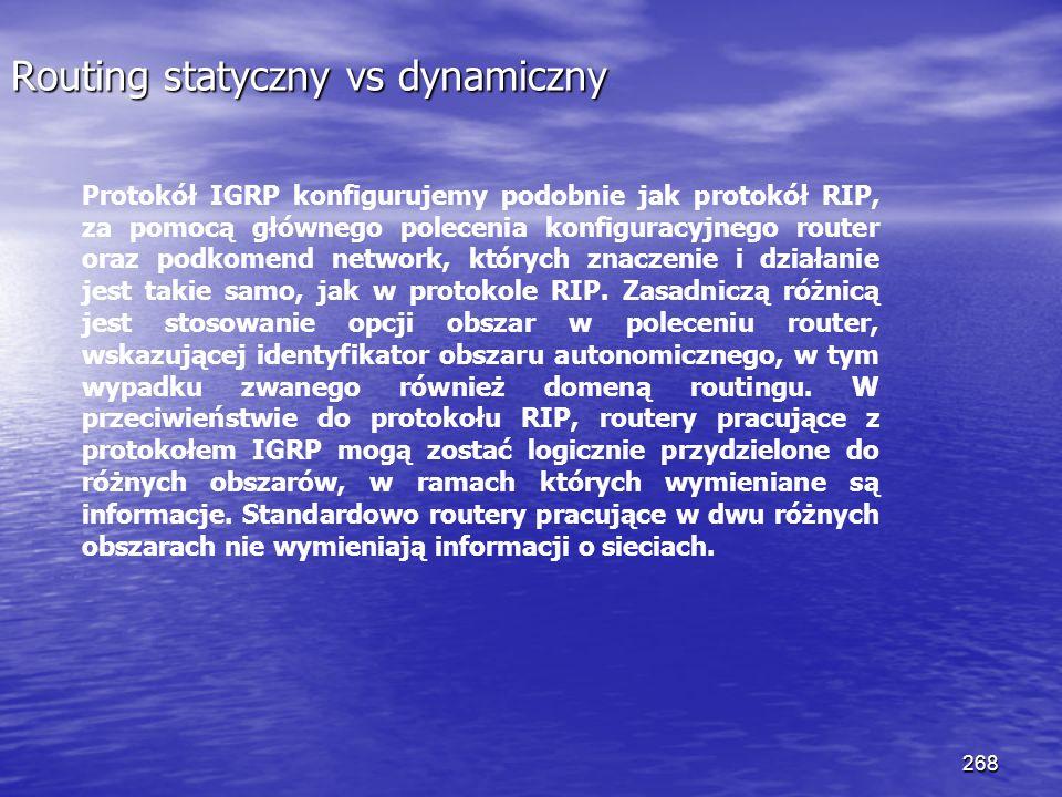 268 Routing statyczny vs dynamiczny Protokół IGRP konfigurujemy podobnie jak protokół RIP, za pomocą głównego polecenia konfiguracyjnego router oraz p