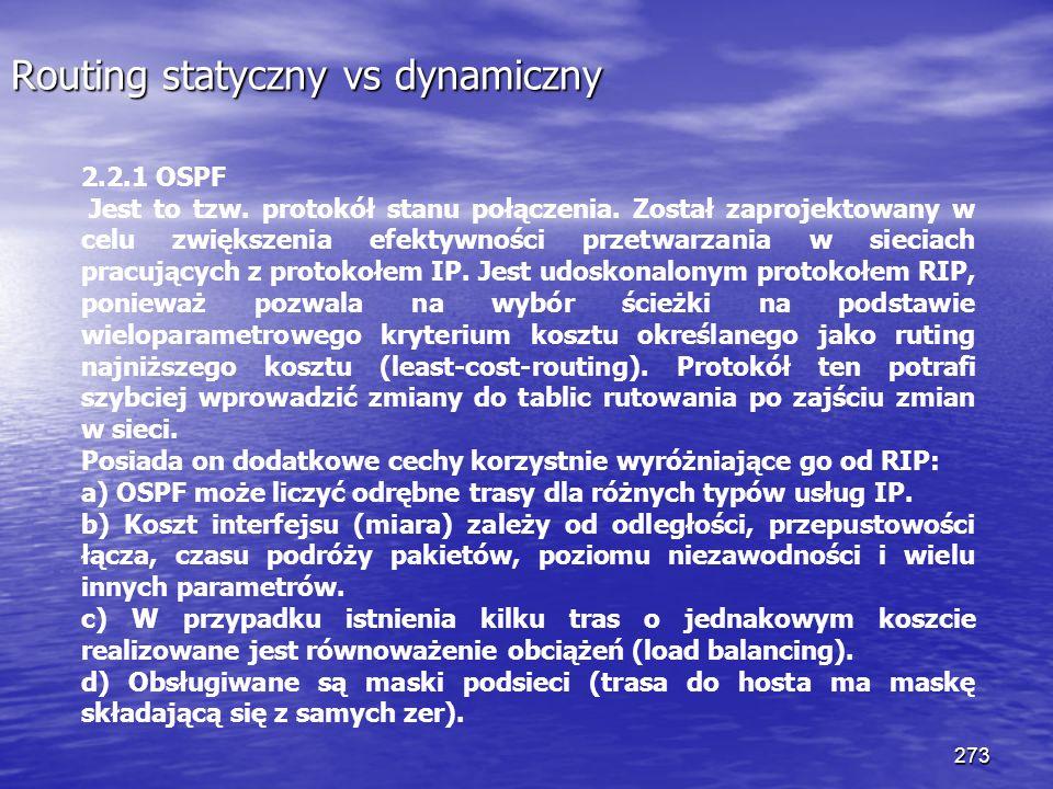 273 Routing statyczny vs dynamiczny 2.2.1 OSPF Jest to tzw. protokół stanu połączenia. Został zaprojektowany w celu zwiększenia efektywności przetwarz