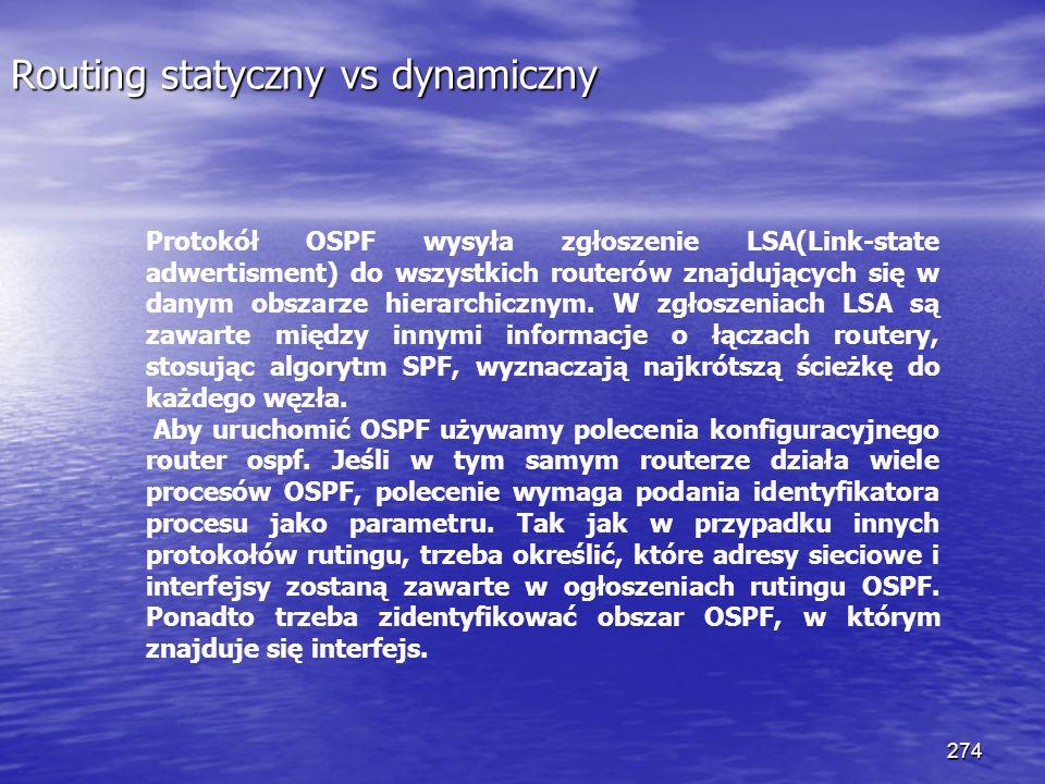 274 Routing statyczny vs dynamiczny Protokół OSPF wysyła zgłoszenie LSA(Link-state adwertisment) do wszystkich routerów znajdujących się w danym obsza