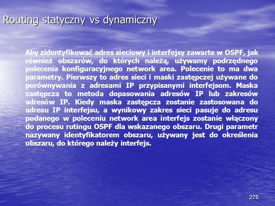 275 Routing statyczny vs dynamiczny Aby zidentyfikować adres sieciowy i interfejsy zawarte w OSPF, jak również obszarów, do których należą, używamy po