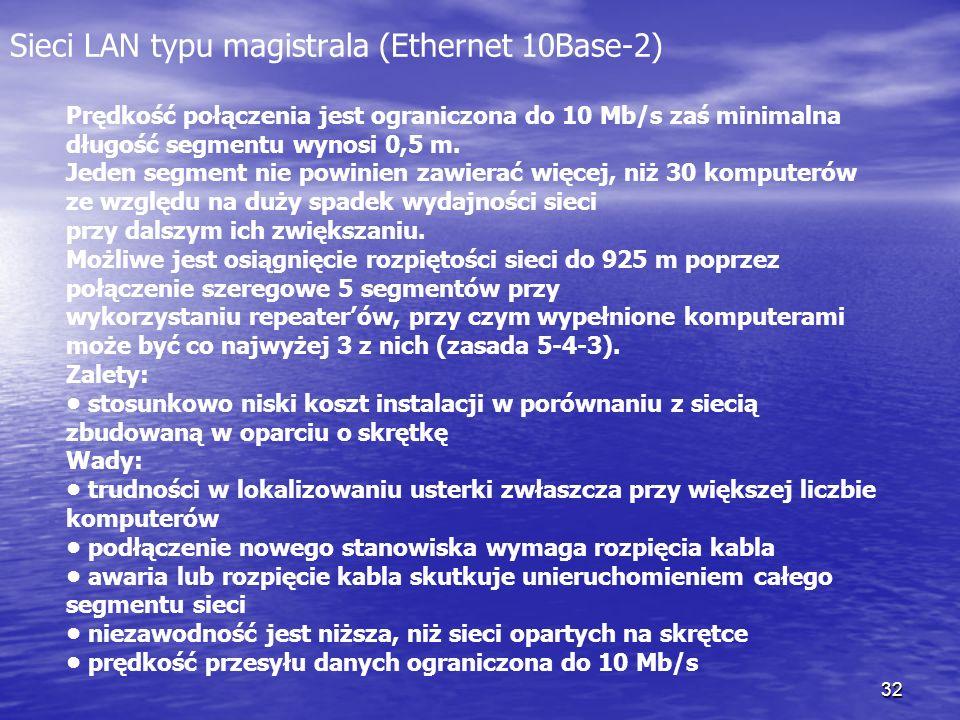 32 Sieci LAN typu magistrala (Ethernet 10Base-2) Prędkość połączenia jest ograniczona do 10 Mb/s zaś minimalna długość segmentu wynosi 0,5 m. Jeden se