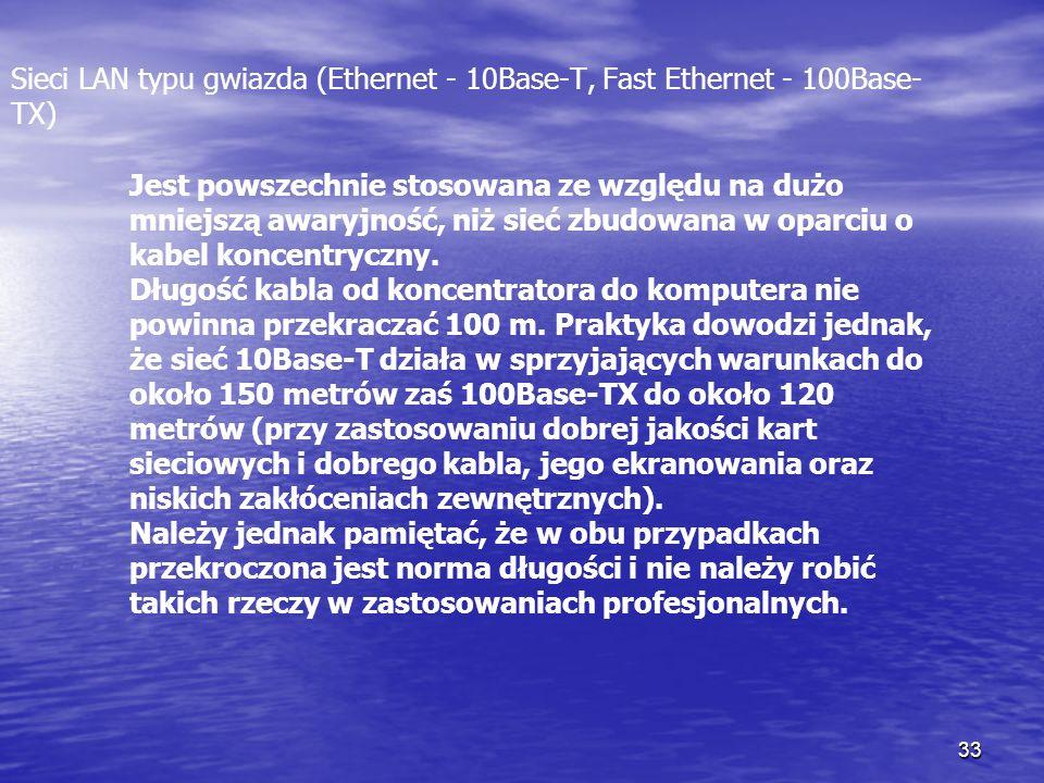 33 Sieci LAN typu gwiazda (Ethernet - 10Base-T, Fast Ethernet - 100Base- TX) Jest powszechnie stosowana ze względu na dużo mniejszą awaryjność, niż si