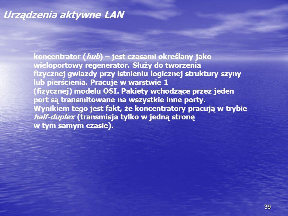 39 Urządzenia aktywne LAN koncentrator (hub) – jest czasami określany jako wieloportowy regenerator. Służy do tworzenia fizycznej gwiazdy przy istnien