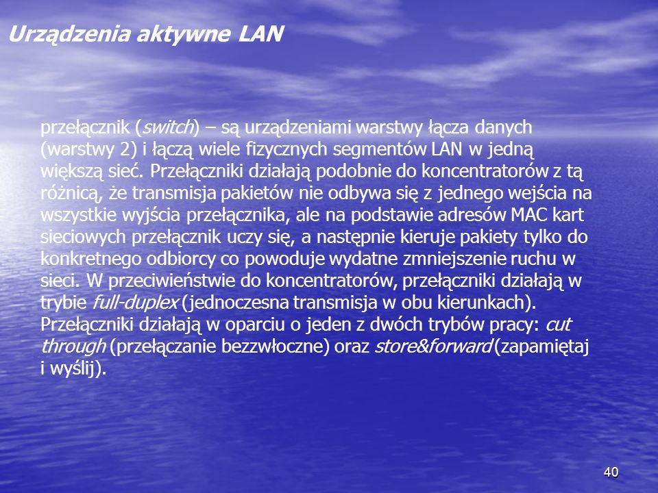 40 Urządzenia aktywne LAN przełącznik (switch) – są urządzeniami warstwy łącza danych (warstwy 2) i łączą wiele fizycznych segmentów LAN w jedną więks