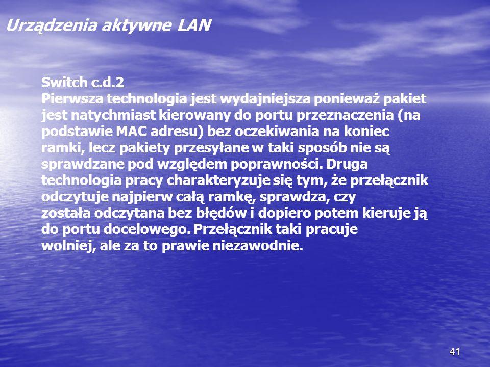 41 Urządzenia aktywne LAN Switch c.d.2 Pierwsza technologia jest wydajniejsza ponieważ pakiet jest natychmiast kierowany do portu przeznaczenia (na po